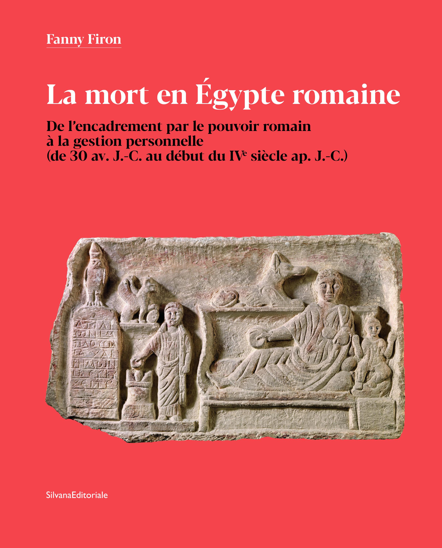 La mort en Égypte romaine. De l'encadrement par le pouvoir romain à la gestion personnelle (de 30 av. J.-C. au début du IVe siècle ap. J.-C.)